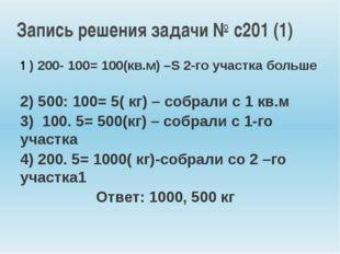1 ) 200- 100= 100(кв.м) –S 2-го участка больше 2) 500: 100= 5( кг) – собрали