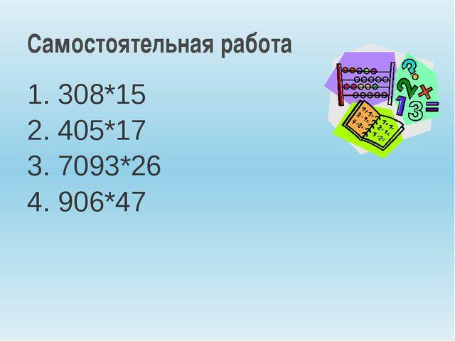 1. 308*15 2. 405*17 3. 7093*26 4. 906*47 Самостоятельная работа