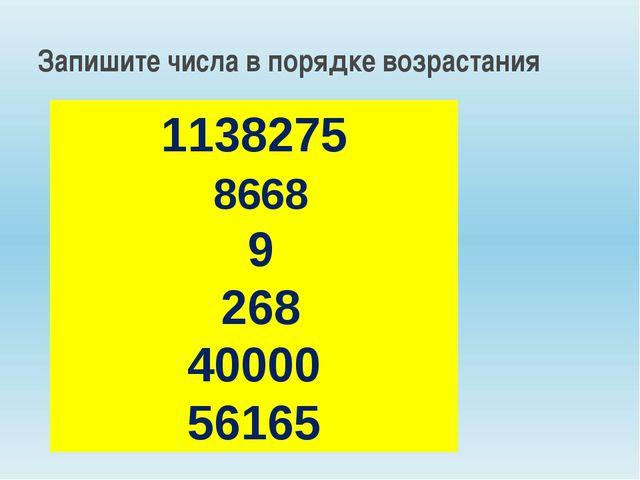 1138275 8668 9 268 40000 56165 Запишите числа в порядке возрастания