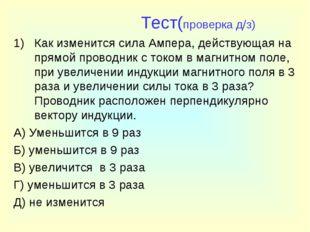 Тест(проверка д/з) Как изменится сила Ампера, действующая на прямой проводни