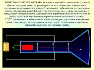ЭЛЕКТРОННО-ЛУЧЕВАЯ ТРУБКА- представляет собой стеклянный вакуумный баллон, пе