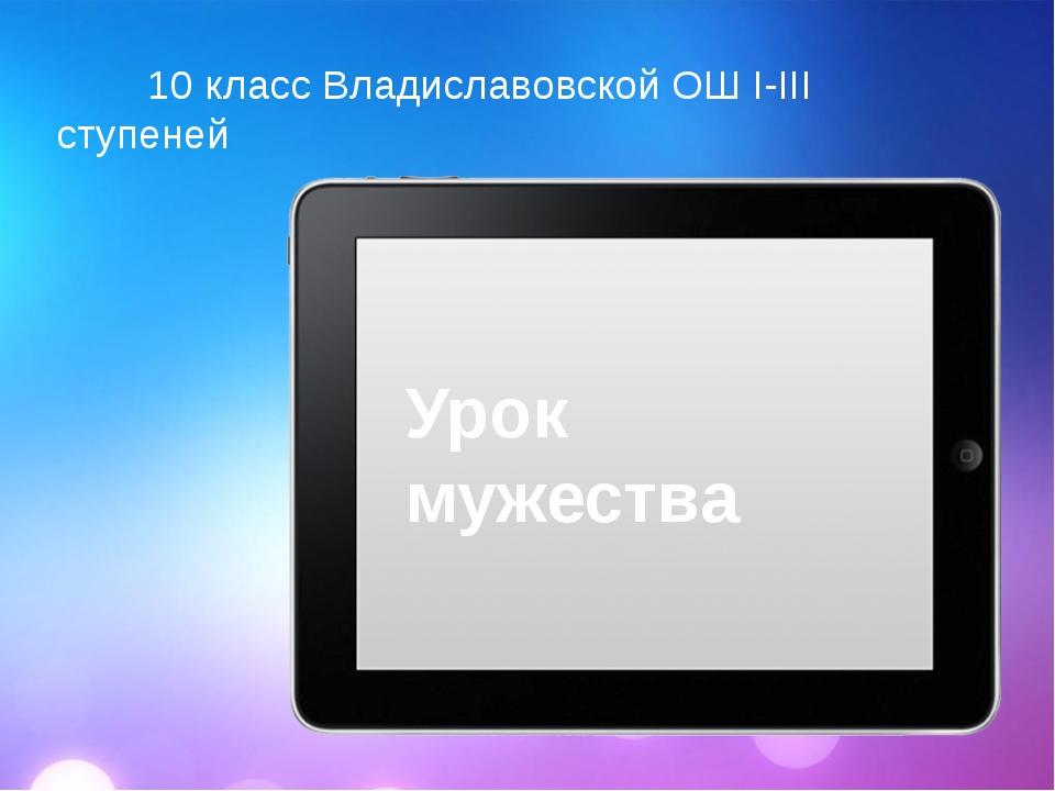 Урок мужества 10 класс Владиславовской ОШ I-III ступеней