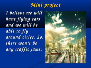 Mini project I believe we will have flying cars and we will be able to fly ar