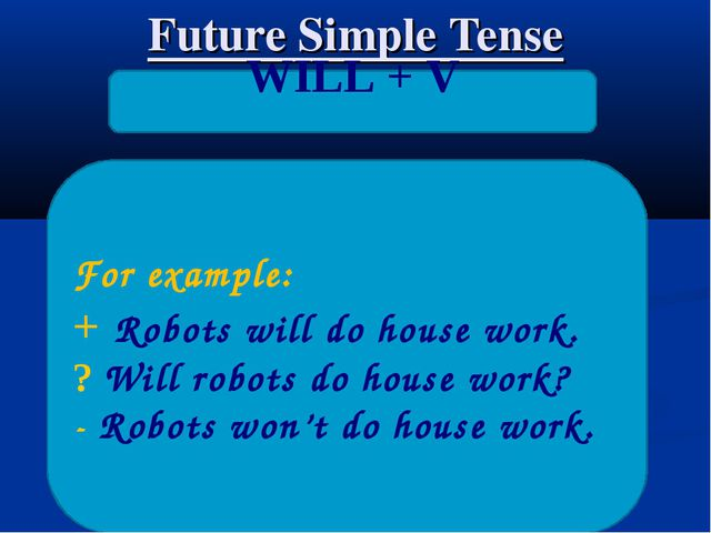Future Simple Tense WILL + V For example: + Robots will do house work. ? Will...