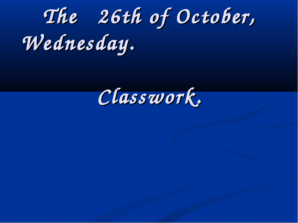 The 26th of October, Wednesday. Classwork.