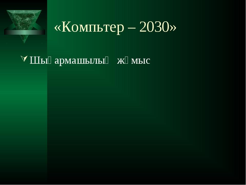 «Компьтер – 2030» Шығармашылық жұмыс