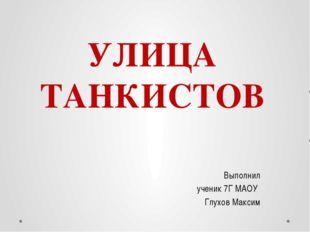УЛИЦА ТАНКИСТОВ Выполнил ученик 7Г МАОУ Глухов Максим