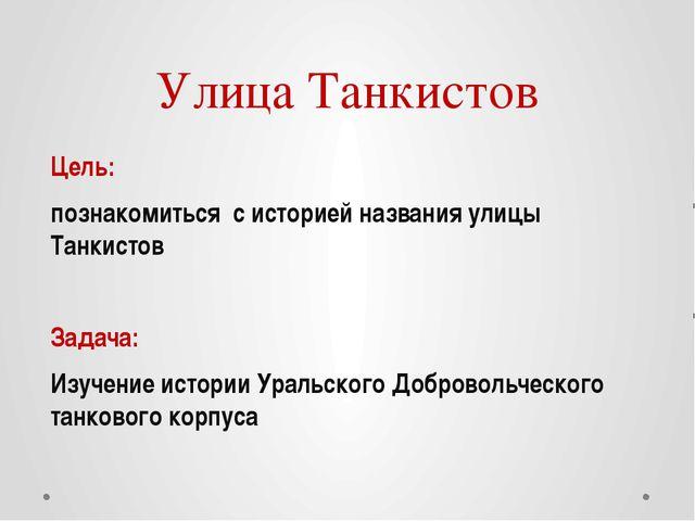 Улица Танкистов Цель: познакомиться с историей названия улицы Танкистов Задач...
