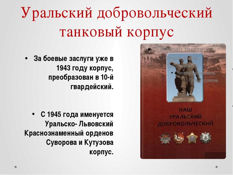 Уральский добровольческий танковый корпус За боевые заслуги уже в 1943 году к...