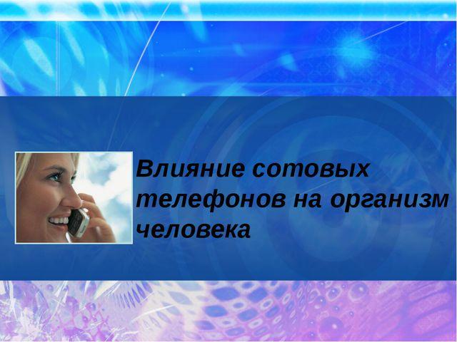 Влияние сотовых телефонов на организм человека
