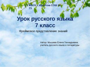 Урок русского языка 7 класс МБОУ г. Иркутска СОШ № 73 Фреймовое представление