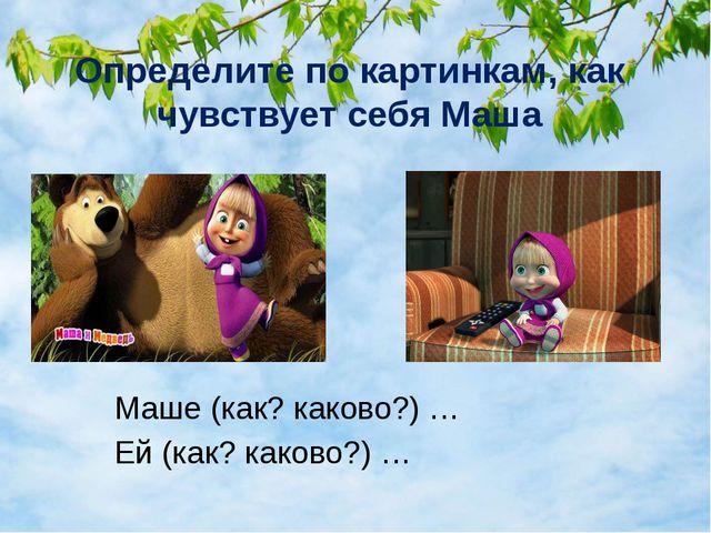 Определите по картинкам, как чувствует себя Маша Маше (как? каково?) … Ей (ка...