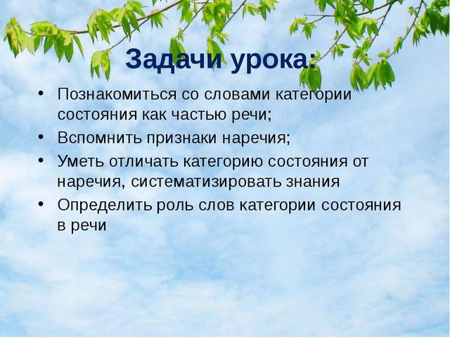 Задачи урока: Познакомиться со словами категории состояния как частью речи; В...