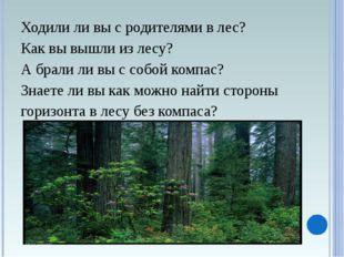 Ходили ли вы с родителями в лес? Как вы вышли из лесу? А брали ли вы с собой