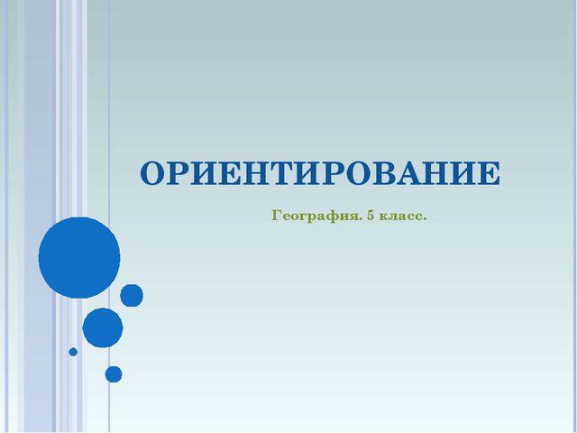 ОРИЕНТИРОВАНИЕ География. 5 класс.