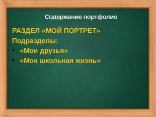 Содержание портфолио РАЗДЕЛ «МОЙ ПОРТРЕТ» Подразделы: «Мои друзья» «Моя школь