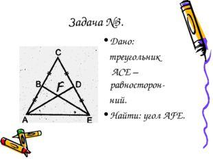 Задача №3. Дано: треугольник АСЕ –равносторон- ний. Найти: угол AFE.