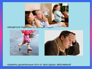 -находиться подальше от курящих людей; -охранять дыхательные пути от простуд