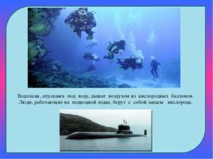 Водолазы, спускаясь под воду, дышат воздухом из кислородных баллонов. Л