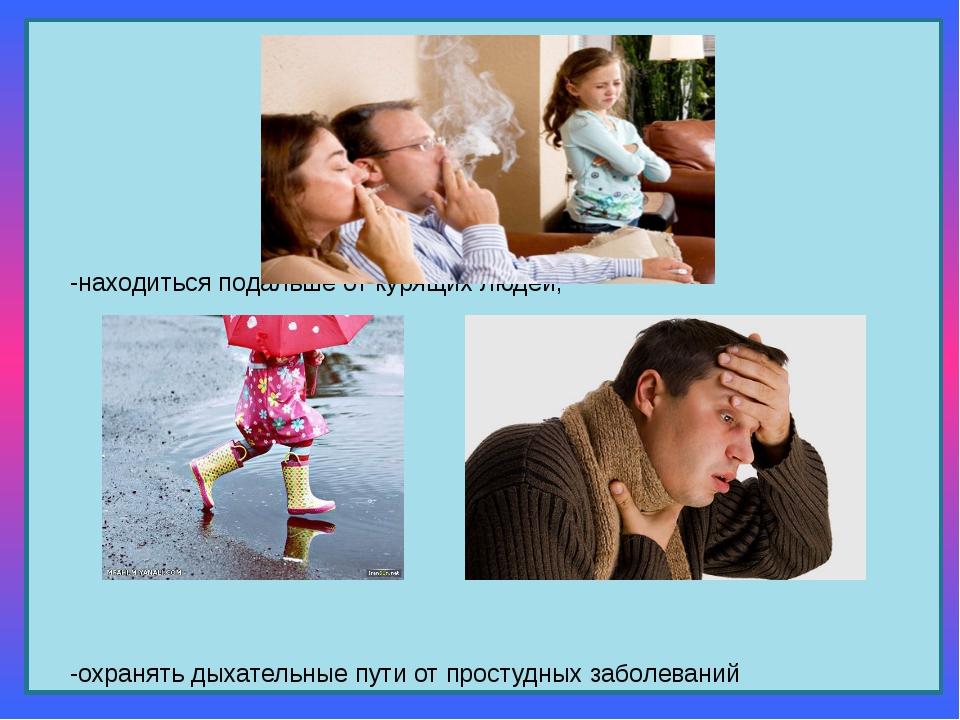 -находиться подальше от курящих людей; -охранять дыхательные пути от простуд...