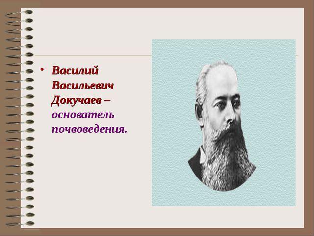 Василий Васильевич Докучаев – основатель почвоведения.