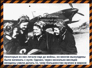 Некоторые из них летали еще до войны, но многие вынуждены были начинать с ну