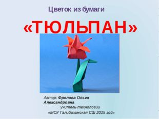 Цветок из бумаги «ТЮЛЬПАН» Автор: Фролова Ольга Александровна учитель техноло