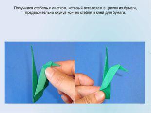 Получился стебель с листком, который вставляем в цветок из бумаги, предварите
