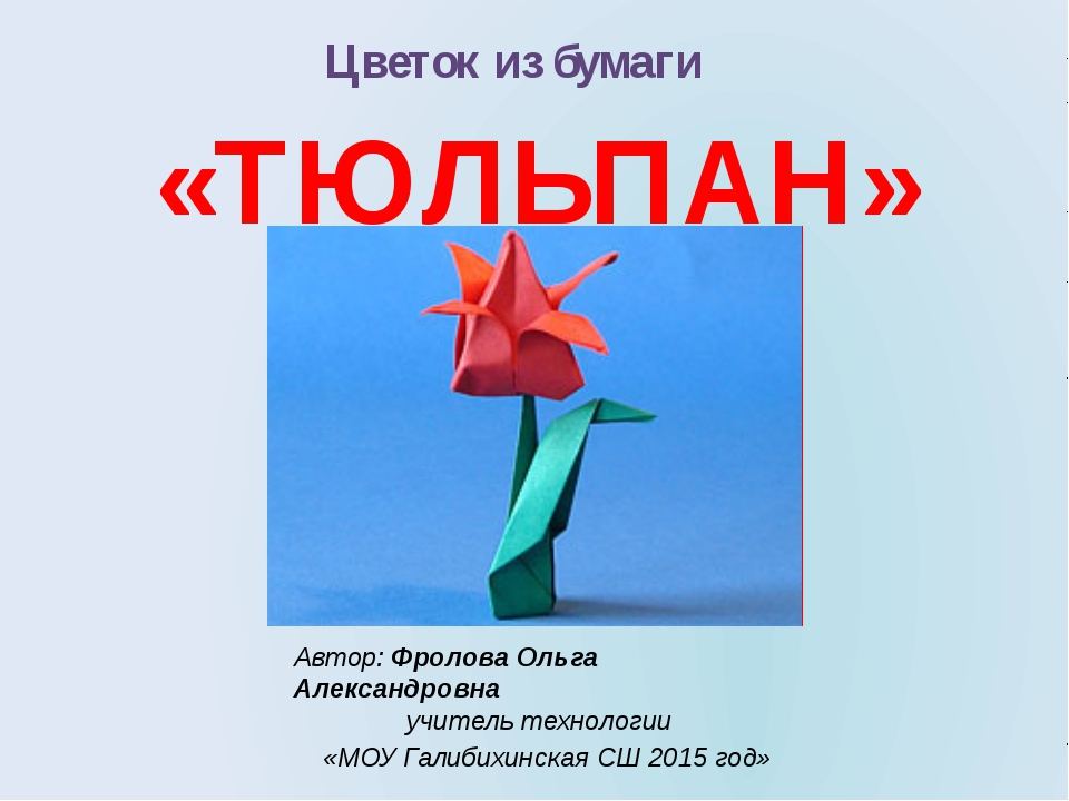 Цветок из бумаги «ТЮЛЬПАН» Автор: Фролова Ольга Александровна учитель техноло...