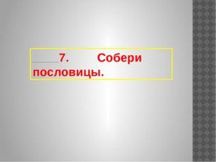 7. Собери пословицы.