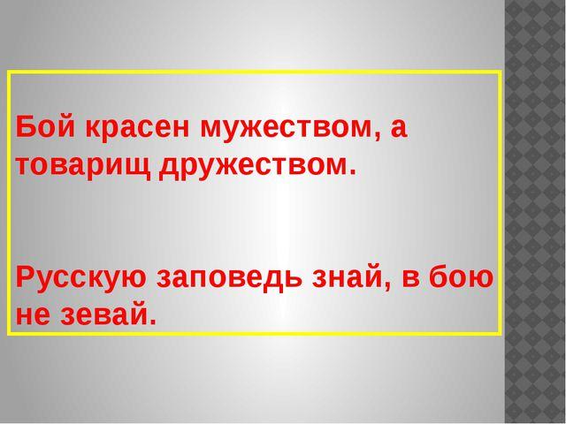 Бой красен мужеством, а товарищ дружеством. Русскую заповедь знай, в бою не...