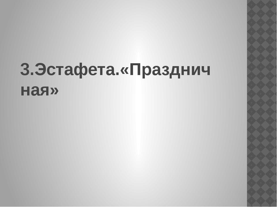 3.Эстафета.«Праздничная»