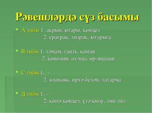 Рәвешләрдә сүз басымы А тибы 1. акрын, югары, көндез 2. ераграк, тизрәк, югар