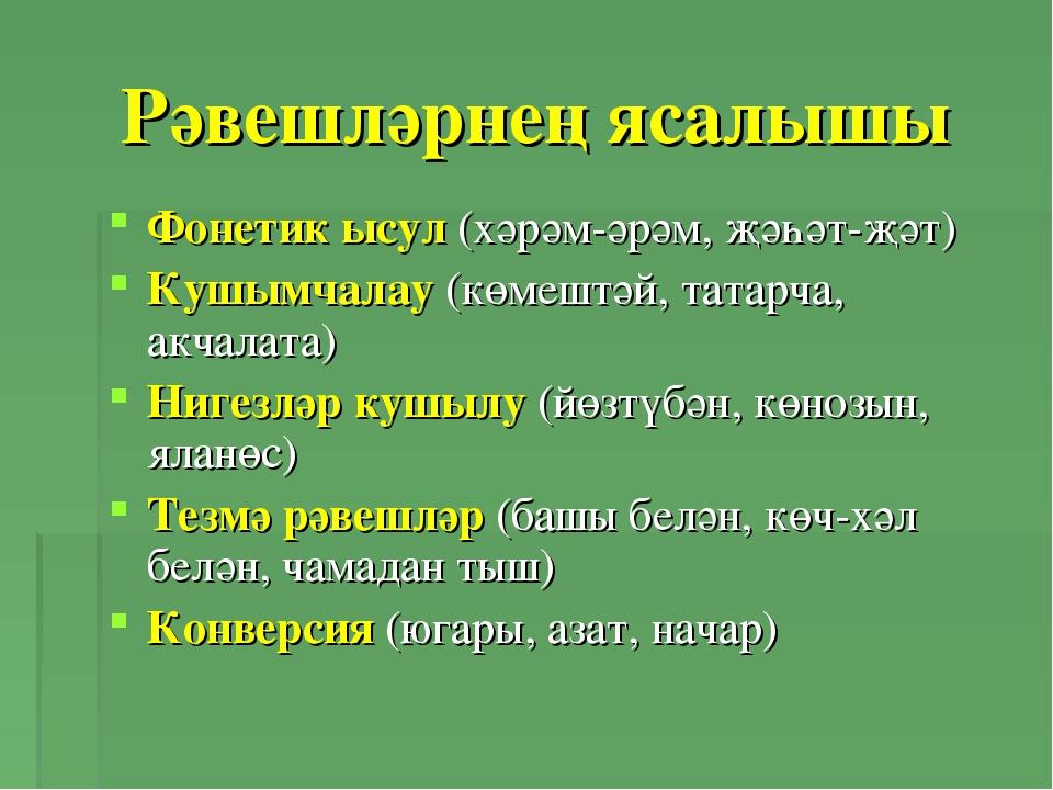 Рәвешләрнең ясалышы Фонетик ысул (хәрәм-әрәм, җәһәт-җәт) Кушымчалау (көмештәй...