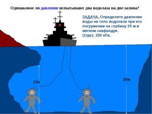 Одинаковое ли давление испытывают два водолаза на дне залива? 12м 20м ЗАДАЧА.