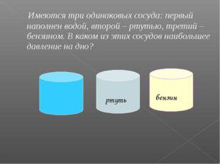 Имеются три одинаковых сосуда: первый наполнен водой, второй – ртутью, трети