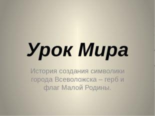 Урок Мира История создания символики города Всеволожска – герб и флаг Малой Р