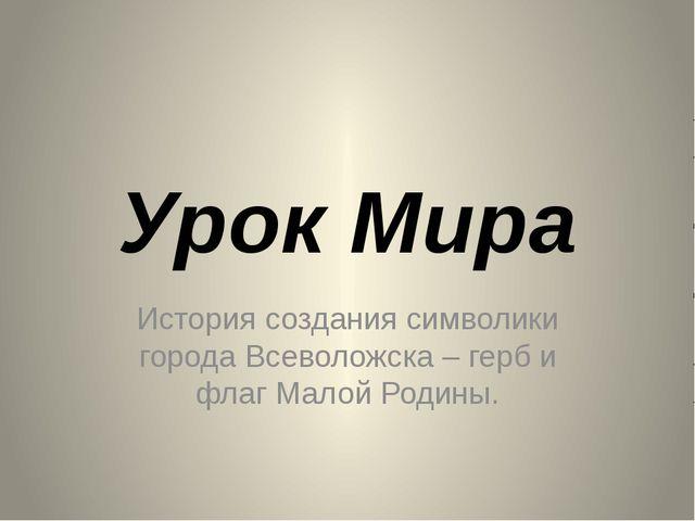 Урок Мира История создания символики города Всеволожска – герб и флаг Малой Р...