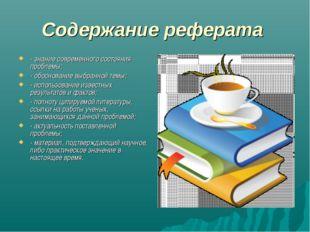 Содержание реферата - знание современного состояния проблемы; - обоснование в