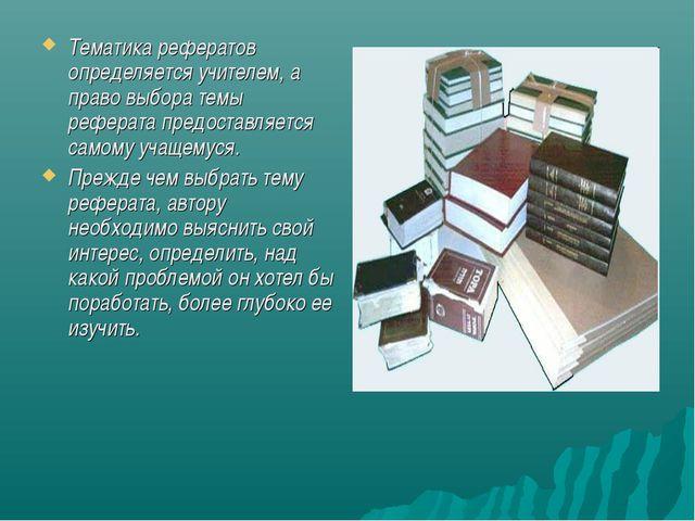 Тематика рефератов определяется учителем, а право выбора темы реферата предос...