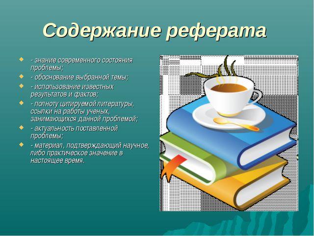 Содержание реферата - знание современного состояния проблемы; - обоснование в...
