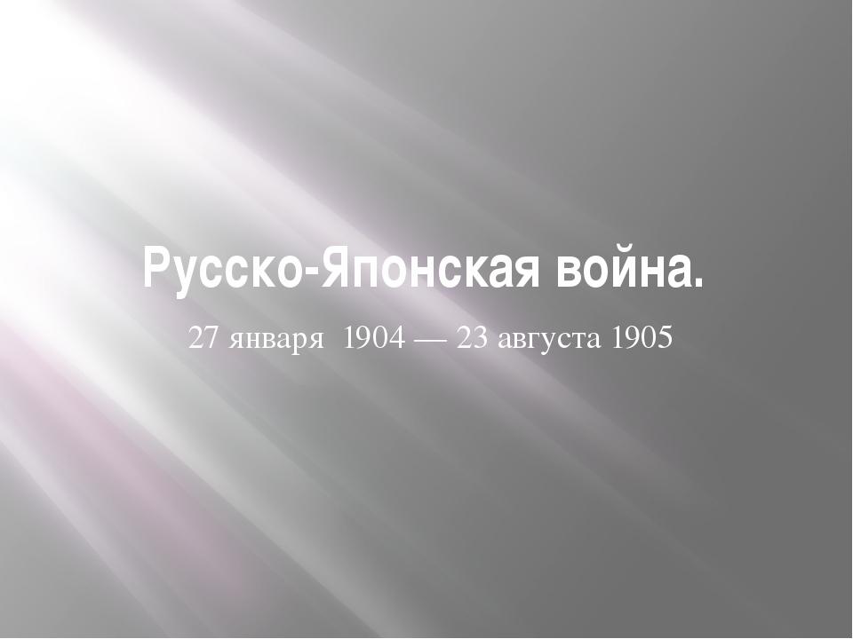 Русско-Японская война. 27января 1904—23августа1905