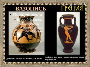 ВАЗОПИСЬ ДРЕВНЕГРЕЧЕСКАЯ ВАЗА, 4 в. до н.э Амфора– вид вазы с двумя ручками,