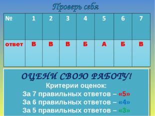 ОЦЕНИ СВОЮ РАБОТУ! Критерии оценок: За 7 правильных ответов – «5» За 6 правил