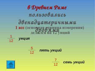 в Древнем Риме пользовались двенадцатеричными дробями 1 12 унция 5 12 пять ун
