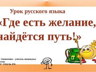 Урок русского языка «Где есть желание, найдётся путь!» Т. А. Смоколова – учи
