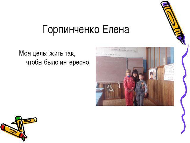 Горпинченко Елена Моя цель: жить так, чтобы было интересно.
