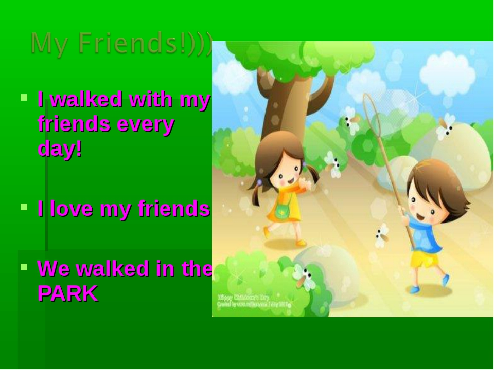 I walked with my friends every day! I love my friends! We walked in the PARK