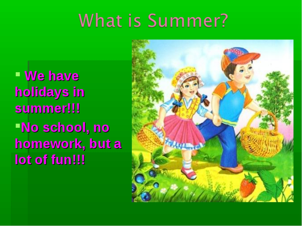 We have holidays in summer!!! No school, no homework, but a lot of fun!!!