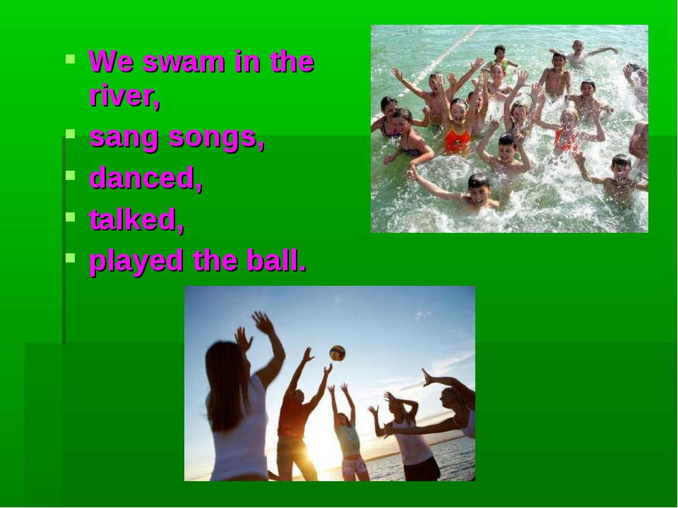 We swam in the river, sang songs, danced, talked, played the ball.